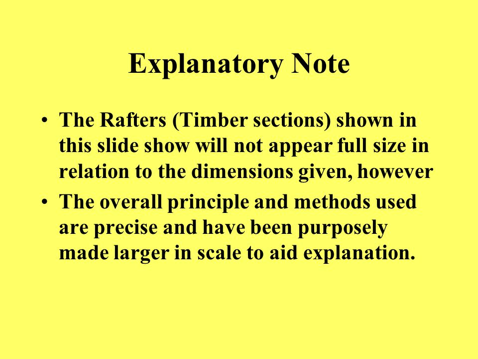 Explanatory Note The Rafters (Timber sections) shown in this slide show will not appear full size in relation to the dimensions given, however The overall principle and methods used are precise and have been purposely made larger in scale to aid explanation.